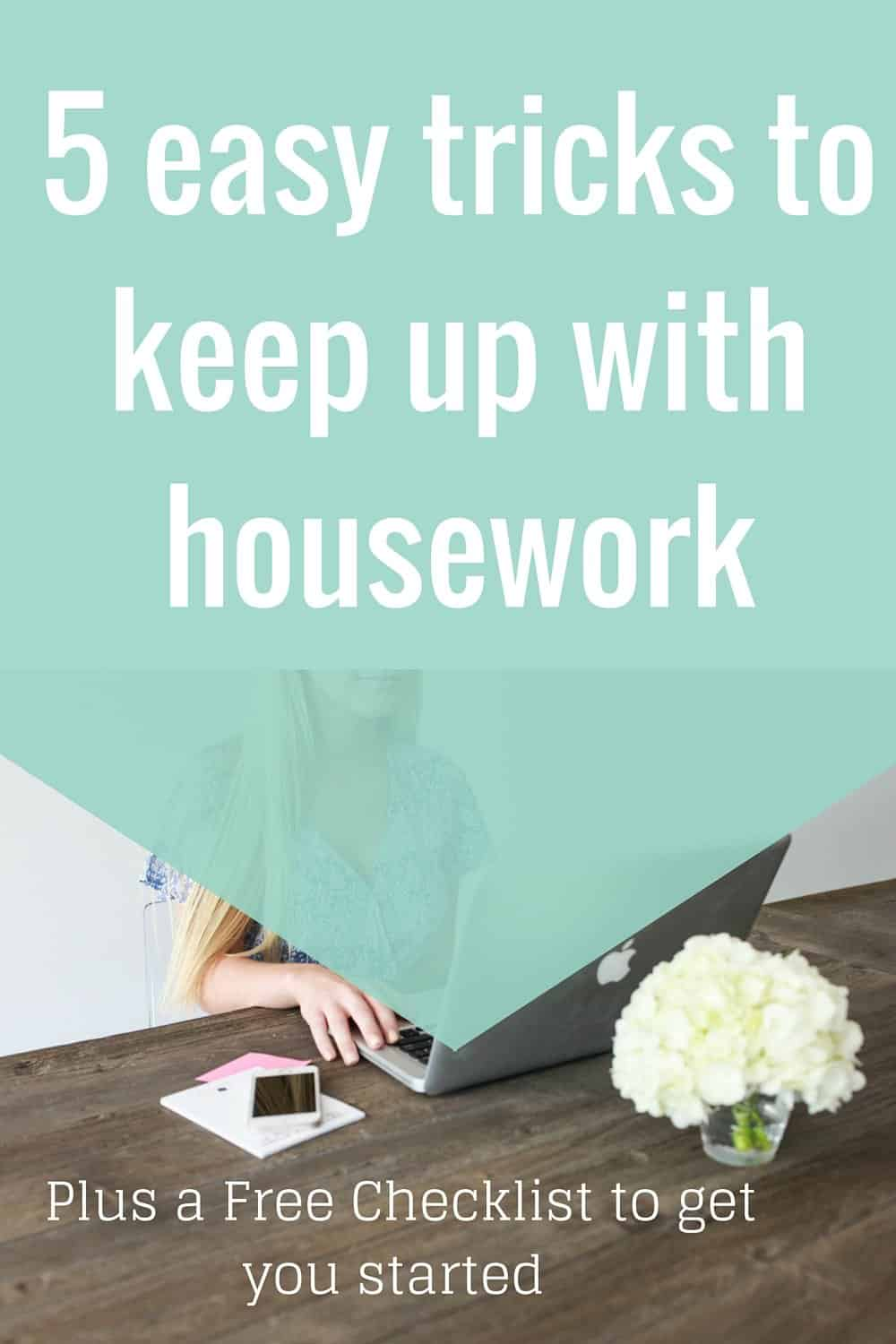5 easy tips to keep up with housework. Plus get a free checklist to help you get started on organizing your life.