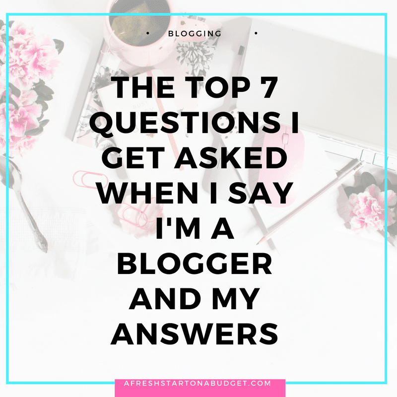 The top 7 questions I get asked when I say I'm a blogger and my answers