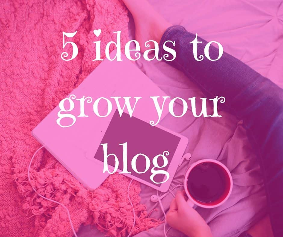 5 ideas to grow your blog