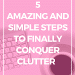 5 amazing and simple steps to finally conquer clutter