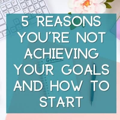 5 reasons you're not achieving your goals and how to start